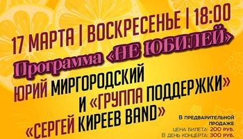 Концерт «Не юбилей». Юрий Миргородский, «Группа поддержки» и Сергей Киреев & «СК BAND»